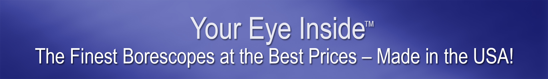 Your Eye Inside - The finest borescopes at the best prices - made in the USA